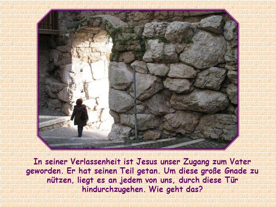 In seiner Verlassenheit ist Jesus unser Zugang zum Vater geworden