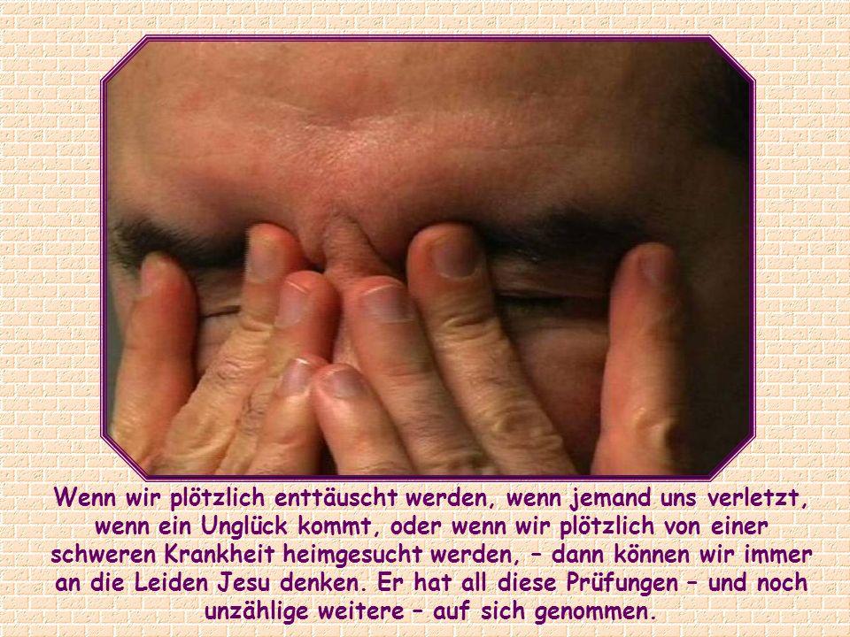 Wenn wir plötzlich enttäuscht werden, wenn jemand uns verletzt, wenn ein Unglück kommt, oder wenn wir plötzlich von einer schweren Krankheit heimgesucht werden, – dann können wir immer an die Leiden Jesu denken.