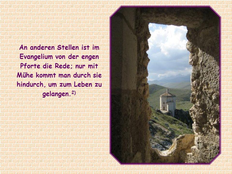 An anderen Stellen ist im Evangelium von der engen Pforte die Rede; nur mit Mühe kommt man durch sie hindurch, um zum Leben zu gelangen.2)