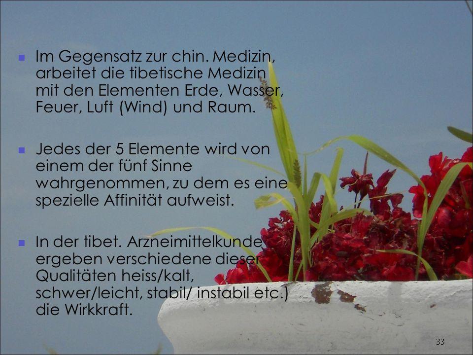 Im Gegensatz zur chin. Medizin, arbeitet die tibetische Medizin mit den Elementen Erde, Wasser, Feuer, Luft (Wind) und Raum.