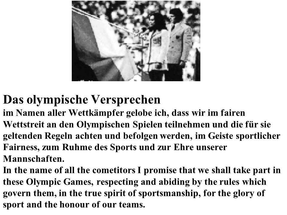 Das olympische Versprechen im Namen aller Wettkämpfer gelobe ich, dass wir im fairen Wettstreit an den Olympischen Spielen teilnehmen und die für sie geltenden Regeln achten und befolgen werden, im Geiste sportlicher Fairness, zum Ruhme des Sports und zur Ehre unserer Mannschaften.