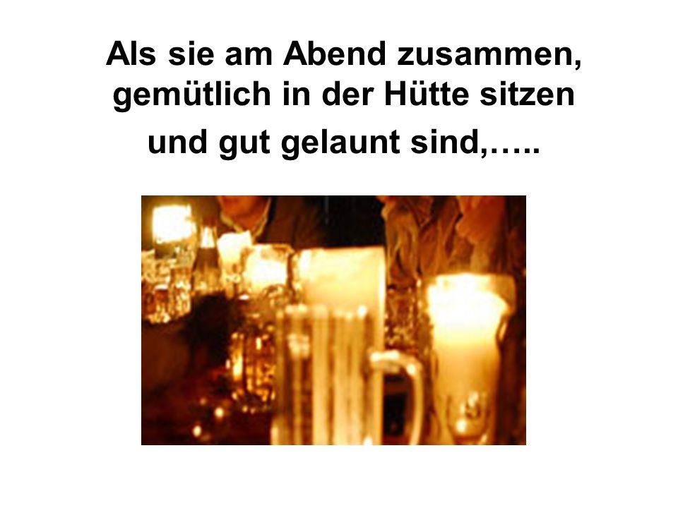 Als sie am Abend zusammen, gemütlich in der Hütte sitzen und gut gelaunt sind,…..