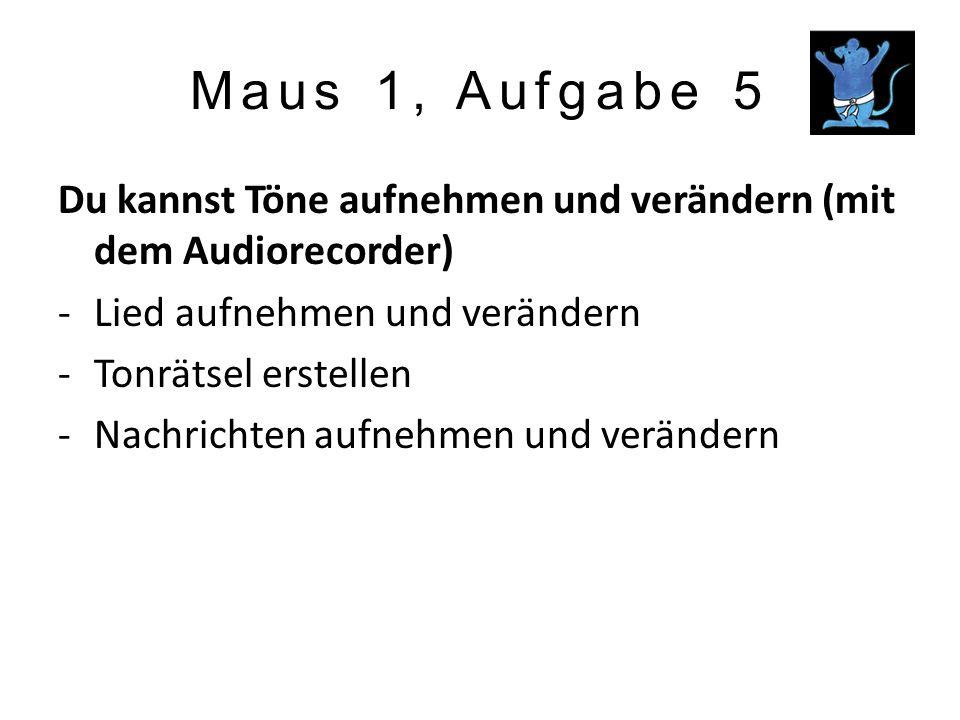Maus 1, Aufgabe 5 Du kannst Töne aufnehmen und verändern (mit dem Audiorecorder) Lied aufnehmen und verändern.