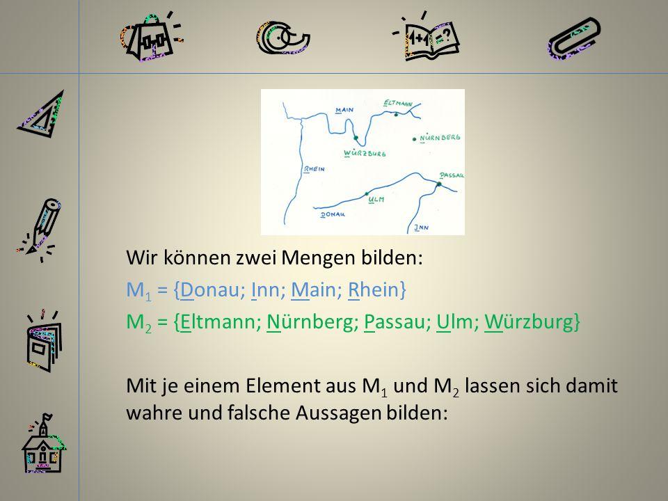 Wir können zwei Mengen bilden: M1 = {Donau; Inn; Main; Rhein} M2 = {Eltmann; Nürnberg; Passau; Ulm; Würzburg} Mit je einem Element aus M1 und M2 lassen sich damit wahre und falsche Aussagen bilden: