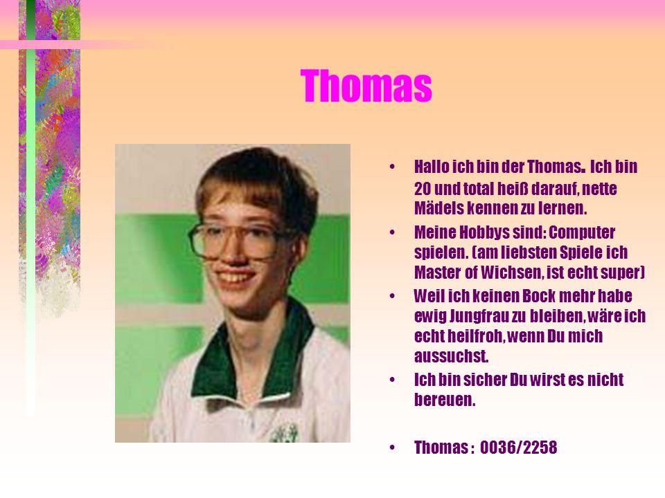 Thomas Hallo ich bin der Thomas. Ich bin 20 und total heiß darauf, nette Mädels kennen zu lernen.