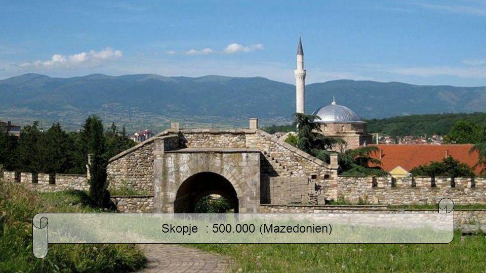 Skopje : 500.000 (Mazedonien)