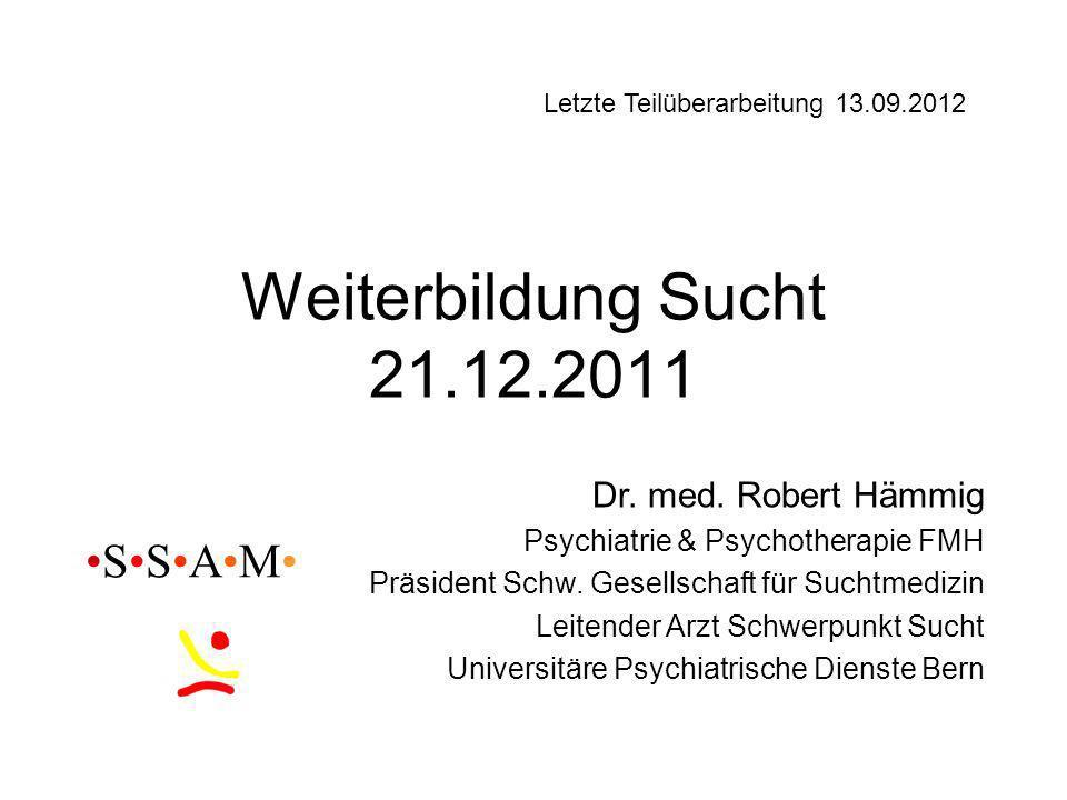 Weiterbildung Sucht 21.12.2011 •S•S•A•M• Dr. med. Robert Hämmig