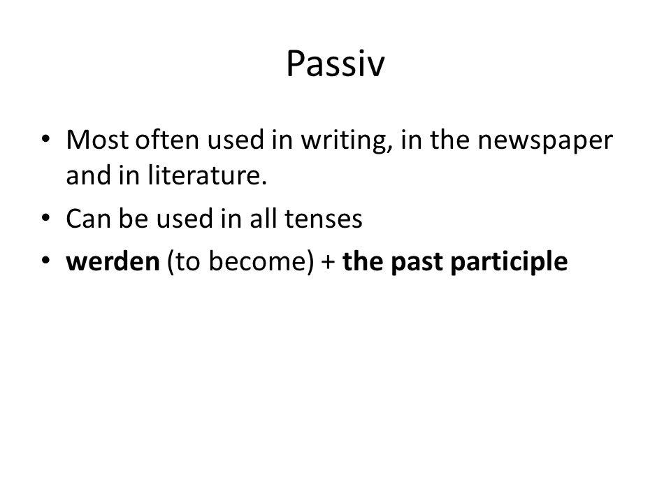 Passiv Most often used in writing, in the newspaper and in literature.