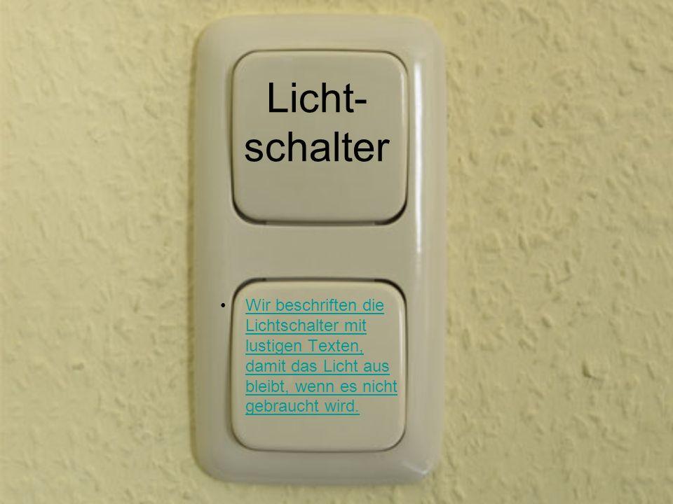 Licht- schalter Wir beschriften die Lichtschalter mit lustigen Texten, damit das Licht aus bleibt, wenn es nicht gebraucht wird.