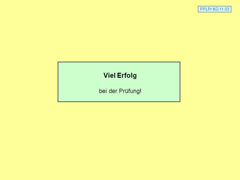 PPLPr KG 11.03 Viel Erfolg bei der Prüfung!