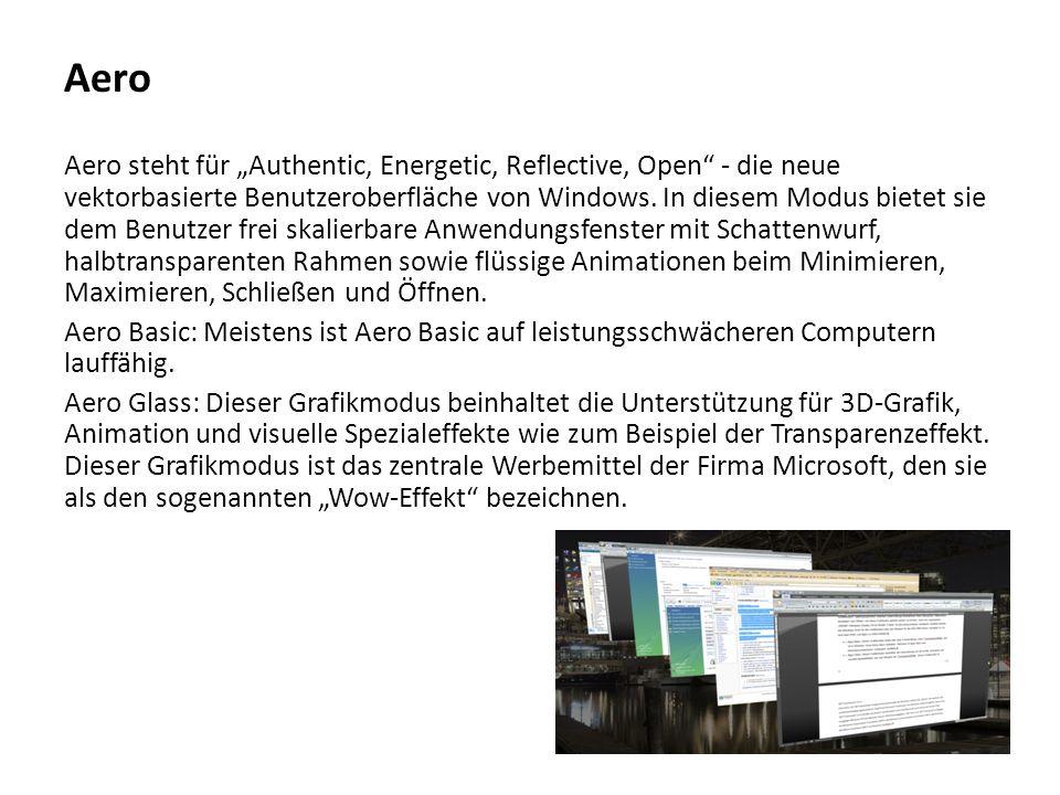 """Aero Aero steht für """"Authentic, Energetic, Reflective, Open - die neue vektorbasierte Benutzeroberfläche von Windows. In diesem Modus bietet sie dem Benutzer frei skalierbare Anwendungsfenster mit Schattenwurf, halbtransparenten Rahmen sowie flüssige Animationen beim Minimieren, Maximieren, Schließen und Öffnen."""