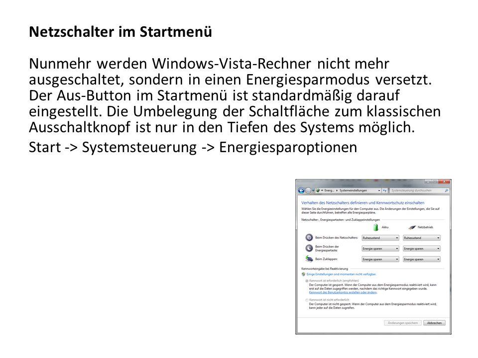 Netzschalter im Startmenü Nunmehr werden Windows-Vista-Rechner nicht mehr ausgeschaltet, sondern in einen Energiesparmodus versetzt. Der Aus-Button im Startmenü ist standardmäßig darauf eingestellt. Die Umbelegung der Schaltfläche zum klassischen Ausschaltknopf ist nur in den Tiefen des Systems möglich.