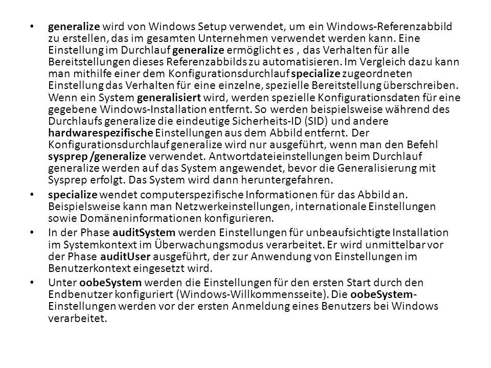 generalize wird von Windows Setup verwendet, um ein Windows-Referenzabbild zu erstellen, das im gesamten Unternehmen verwendet werden kann. Eine Einstellung im Durchlauf generalize ermöglicht es , das Verhalten für alle Bereitstellungen dieses Referenzabbilds zu automatisieren. Im Vergleich dazu kann man mithilfe einer dem Konfigurationsdurchlauf specialize zugeordneten Einstellung das Verhalten für eine einzelne, spezielle Bereitstellung überschreiben. Wenn ein System generalisiert wird, werden spezielle Konfigurationsdaten für eine gegebene Windows-Installation entfernt. So werden beispielsweise während des Durchlaufs generalize die eindeutige Sicherheits-ID (SID) und andere hardwarespezifische Einstellungen aus dem Abbild entfernt. Der Konfigurationsdurchlauf generalize wird nur ausgeführt, wenn man den Befehl sysprep /generalize verwendet. Antwortdateieinstellungen beim Durchlauf generalize werden auf das System angewendet, bevor die Generalisierung mit Sysprep erfolgt. Das System wird dann heruntergefahren.