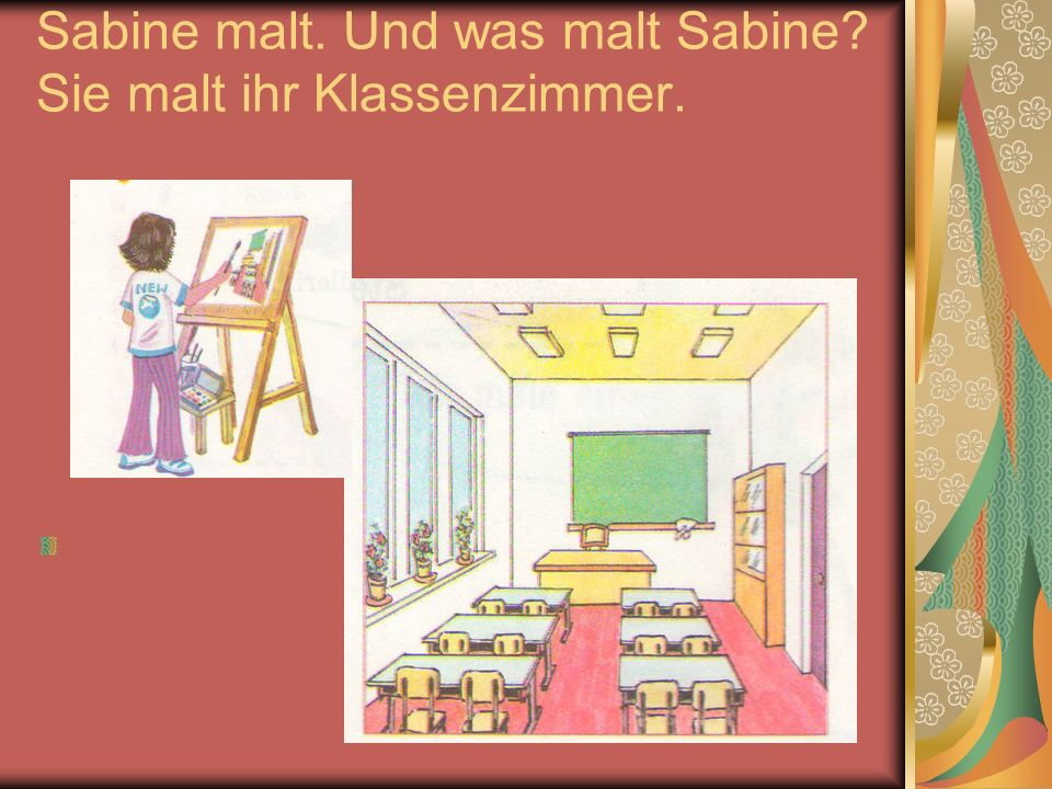Sabine malt. Und was malt Sabine Sie malt ihr Klassenzimmer.
