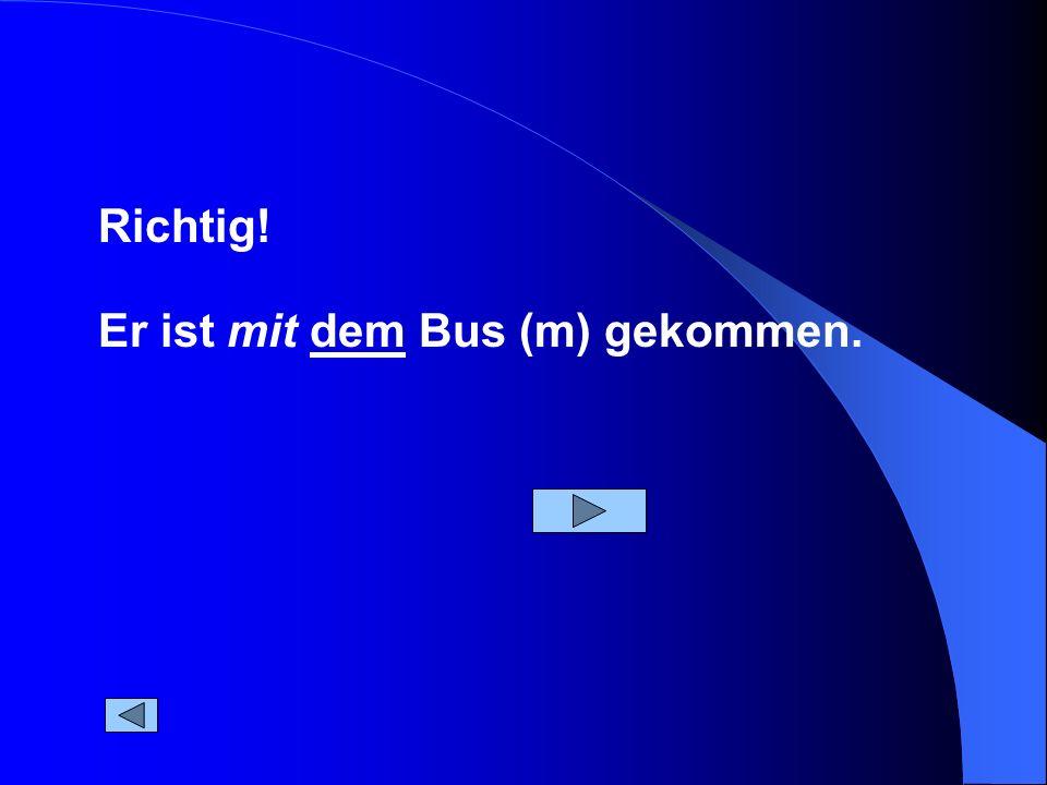 Richtig! Er ist mit dem Bus (m) gekommen.