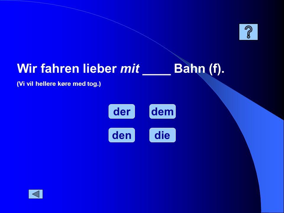 Wir fahren lieber mit ____ Bahn (f).