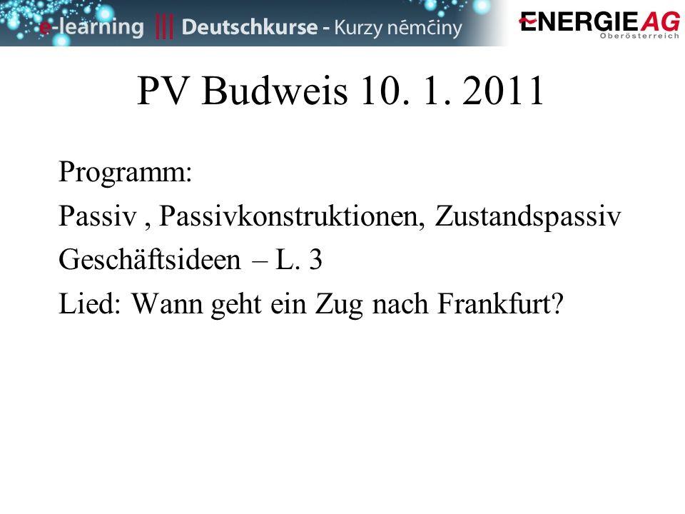 PV Budweis 10. 1. 2011 Programm: Passiv , Passivkonstruktionen, Zustandspassiv. Geschäftsideen – L. 3.