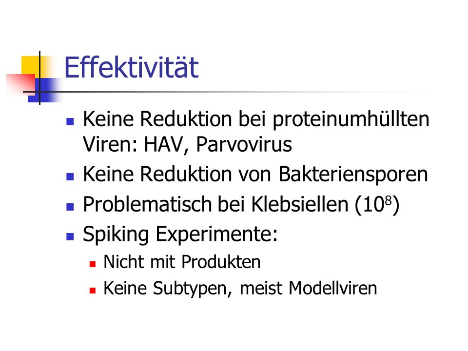 Effektivität Keine Reduktion bei proteinumhüllten Viren: HAV, Parvovirus. Keine Reduktion von Bakteriensporen.