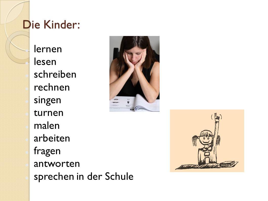 Die Kinder: lernen lesen schreiben rechnen singen turnen malen