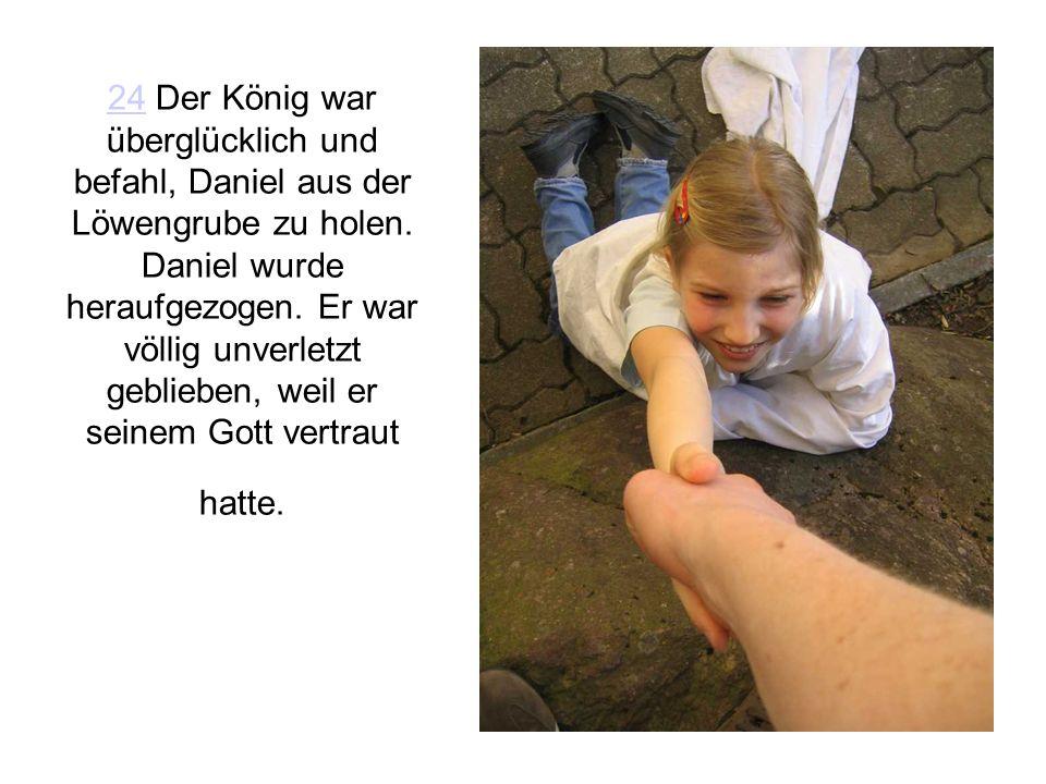 24 Der König war überglücklich und befahl, Daniel aus der Löwengrube zu holen.