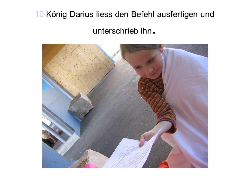 10 König Darius liess den Befehl ausfertigen und unterschrieb ihn.