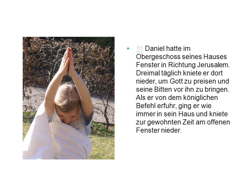 11 Daniel hatte im Obergeschoss seines Hauses Fenster in Richtung Jerusalem.