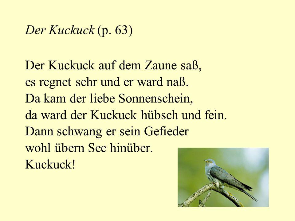Der Kuckuck (p. 63) Der Kuckuck auf dem Zaune saß, es regnet sehr und er ward naß. Da kam der liebe Sonnenschein,