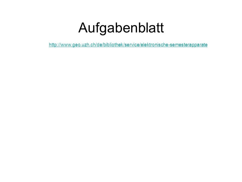 Aufgabenblatt http://www.geo.uzh.ch/de/bibliothek/service/elektronische-semesterapparate