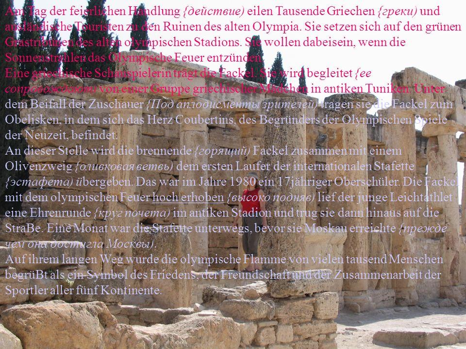Am Tag der feierlichen Handlung {действие) eilen Tausende Griechen {греки) und ausländische Touristen zu den Ruinen des alten Olympia. Sie setzen sich auf den grünen Grastribünen des alten olympischen Stadions. Sie wollen dabeisein, wenn die Sonnenstrahlen das Olympische Feuer entzünden.