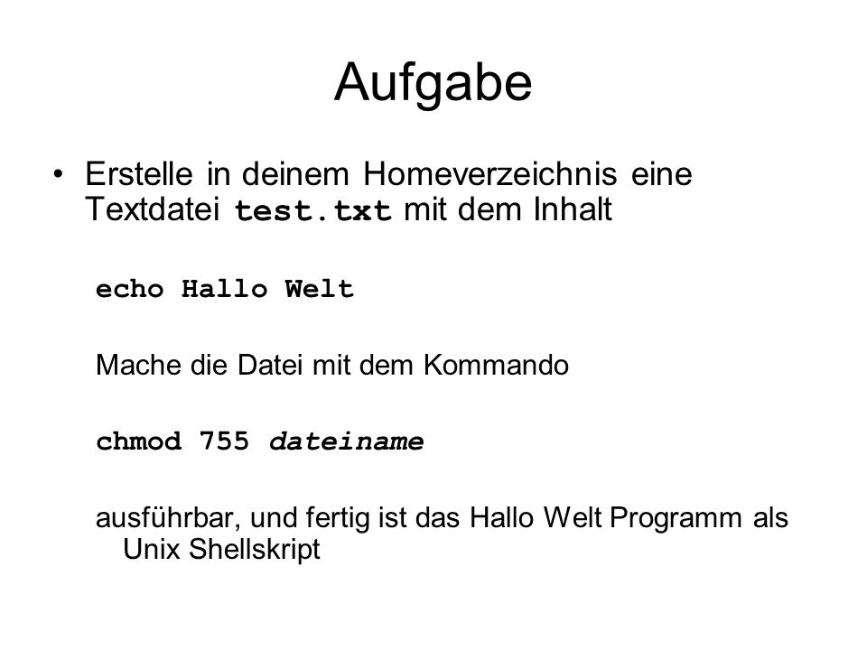 Aufgabe Erstelle in deinem Homeverzeichnis eine Textdatei test.txt mit dem Inhalt. echo Hallo Welt.