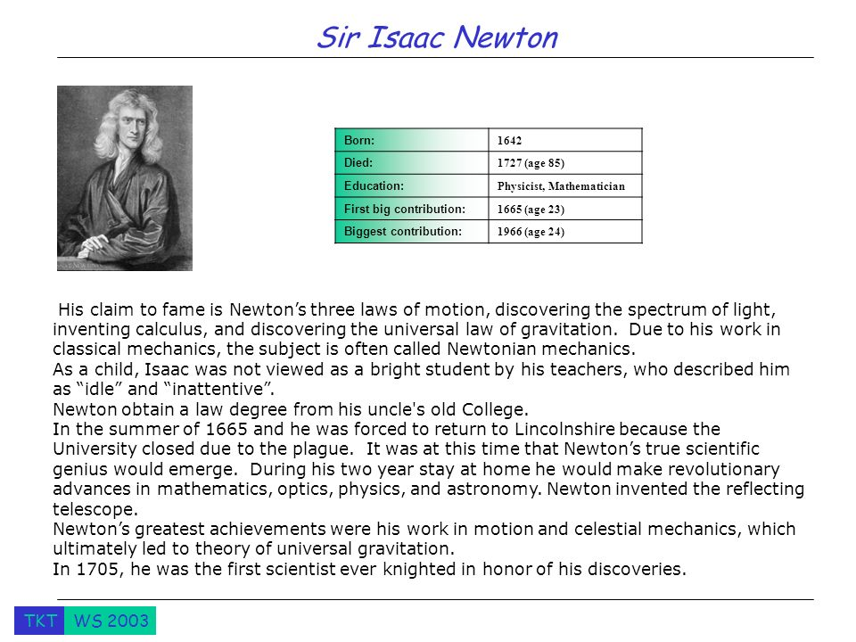 Sir Isaac Newton Born: Died: 1727 (age 85) Education: Physicist, Mathematician. First big contribution: