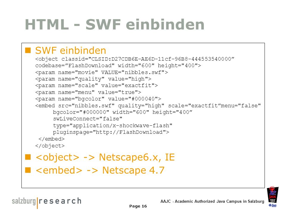 HTML - SWF einbinden SWF einbinden <object classid= CLSID:D27CDB6E-AE6D-11cf-96B8-444553540000 codebase= FlashDownload width= 600 height= 400 >