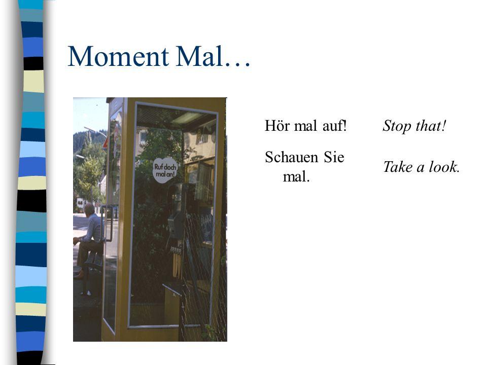 Moment Mal… Hör mal auf! Stop that! Schauen Sie mal. Take a look.