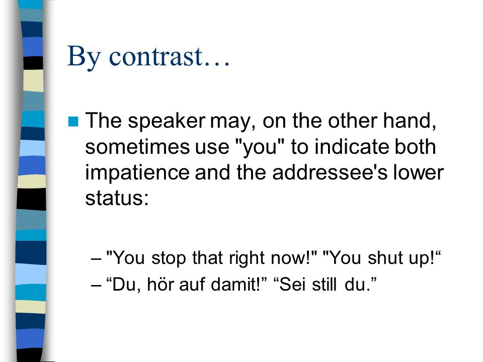 By contrast… The speaker may, on the other hand, sometimes use you to indicate both impatience and the addressee s lower status: