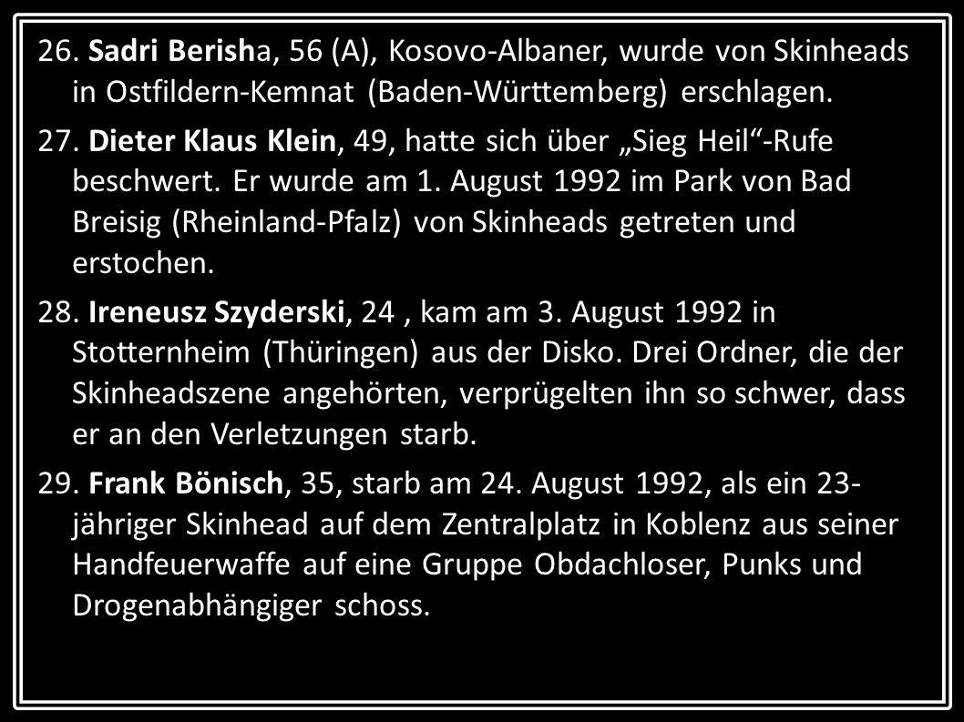 26. Sadri Berisha, 56 (A), Kosovo-Albaner, wurde von Skinheads in Ostfildern-Kemnat (Baden-Württemberg) erschlagen.