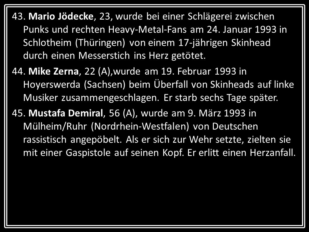 43. Mario Jödecke, 23, wurde bei einer Schlägerei zwischen Punks und rechten Heavy-Metal-Fans am 24. Januar 1993 in Schlotheim (Thüringen) von einem 17-jährigen Skinhead durch einen Messerstich ins Herz getötet.
