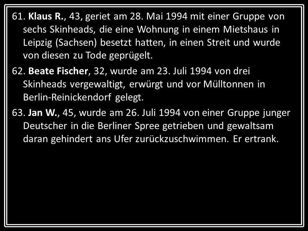 61. Klaus R., 43, geriet am 28. Mai 1994 mit einer Gruppe von sechs Skinheads, die eine Wohnung in einem Mietshaus in Leipzig (Sachsen) besetzt hatten, in einen Streit und wurde von diesen zu Tode geprügelt.