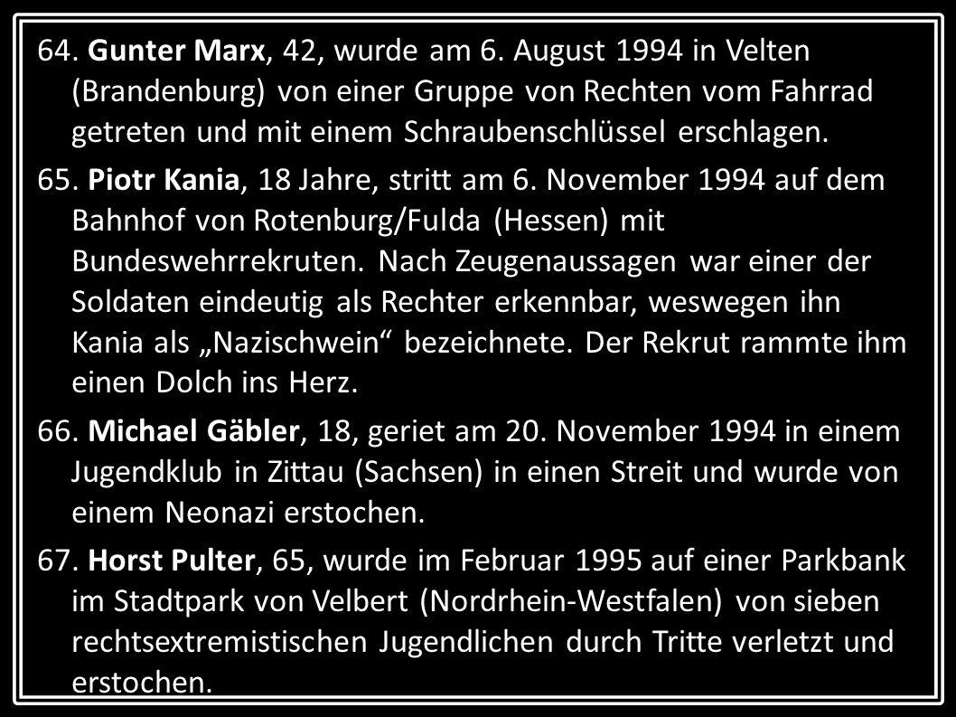 64. Gunter Marx, 42, wurde am 6. August 1994 in Velten (Brandenburg) von einer Gruppe von Rechten vom Fahrrad getreten und mit einem Schraubenschlüssel erschlagen.