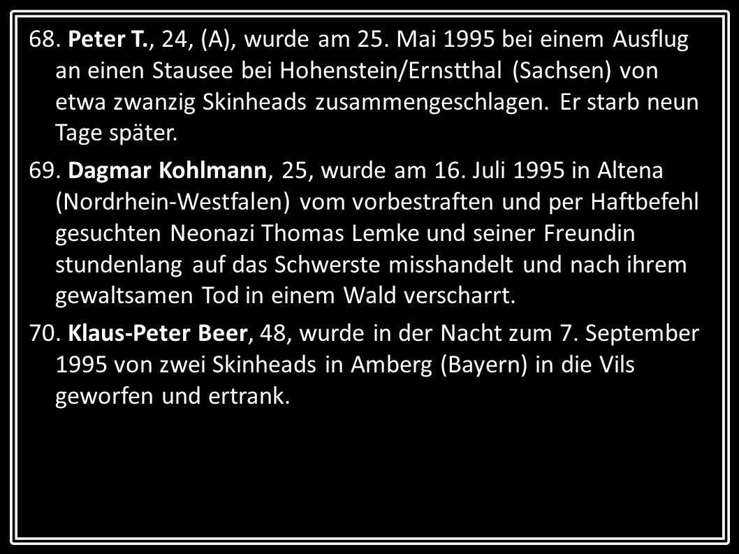 68. Peter T., 24, (A), wurde am 25. Mai 1995 bei einem Ausflug an einen Stausee bei Hohenstein/Ernstthal (Sachsen) von etwa zwanzig Skinheads zusammengeschlagen. Er starb neun Tage später.