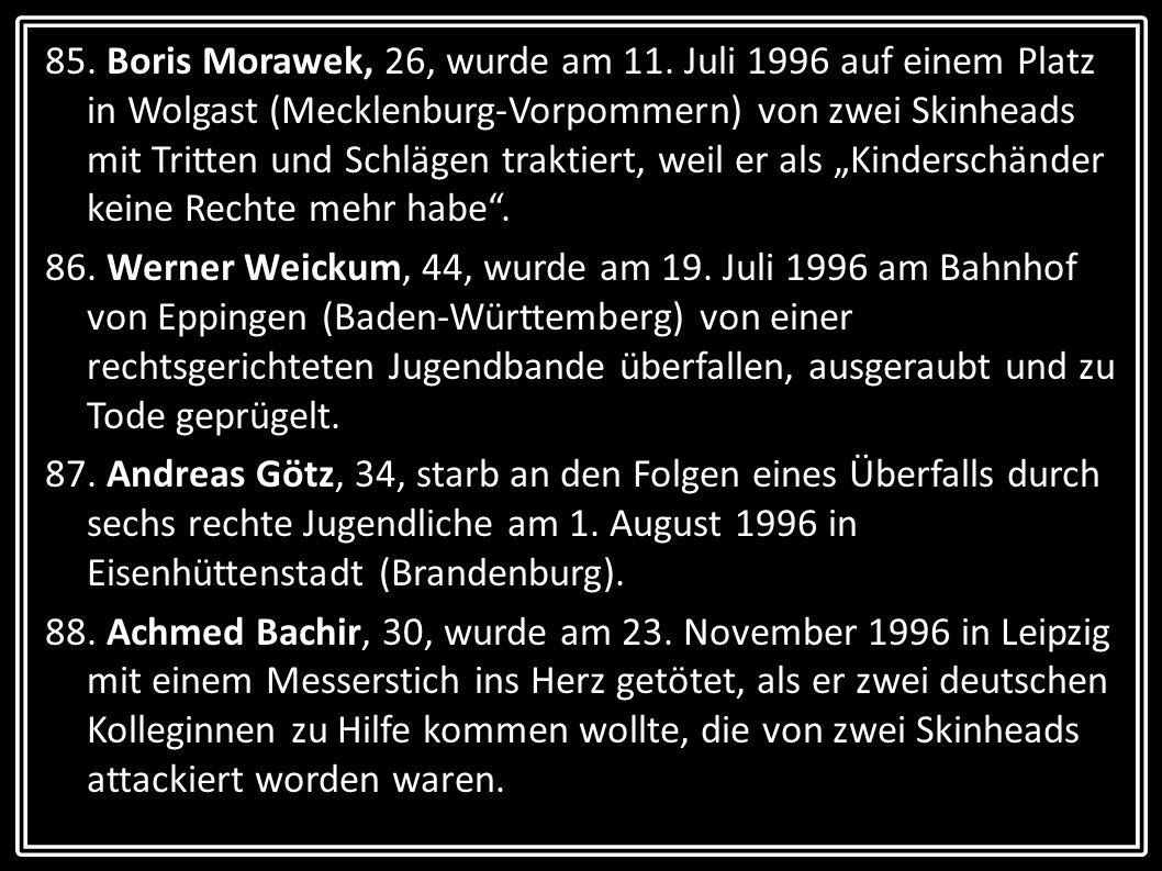 """85. Boris Morawek, 26, wurde am 11. Juli 1996 auf einem Platz in Wolgast (Mecklenburg-Vorpommern) von zwei Skinheads mit Tritten und Schlägen traktiert, weil er als """"Kinderschänder keine Rechte mehr habe ."""