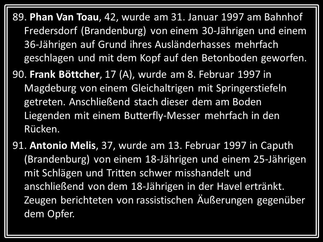 89. Phan Van Toau, 42, wurde am 31. Januar 1997 am Bahnhof Fredersdorf (Brandenburg) von einem 30-Jährigen und einem 36-Jährigen auf Grund ihres Ausländerhasses mehrfach geschlagen und mit dem Kopf auf den Betonboden geworfen.