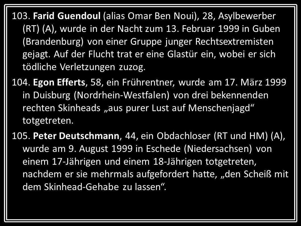 103. Farid Guendoul (alias Omar Ben Noui), 28, Asylbewerber (RT) (A), wurde in der Nacht zum 13. Februar 1999 in Guben (Brandenburg) von einer Gruppe junger Rechtsextremisten gejagt. Auf der Flucht trat er eine Glastür ein, wobei er sich tödliche Verletzungen zuzog.