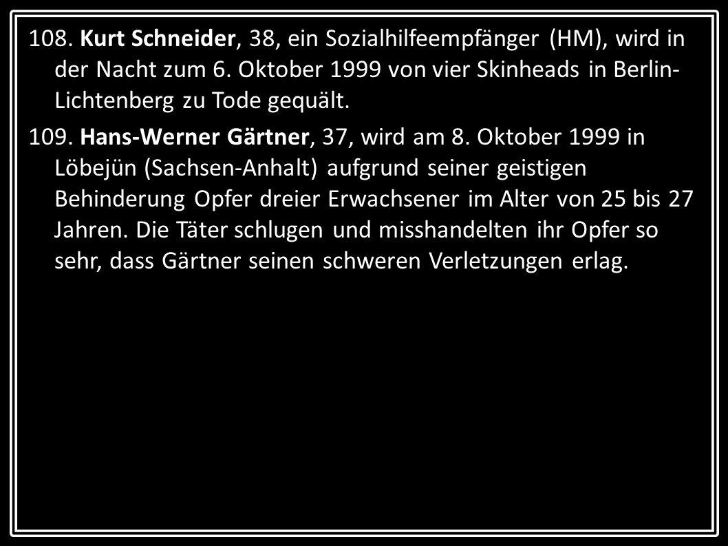 108. Kurt Schneider, 38, ein Sozialhilfeempfänger (HM), wird in der Nacht zum 6. Oktober 1999 von vier Skinheads in Berlin-Lichtenberg zu Tode gequält.