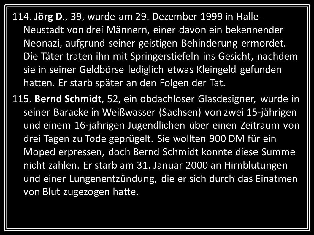 114. Jörg D., 39, wurde am 29. Dezember 1999 in Halle-Neustadt von drei Männern, einer davon ein bekennender Neonazi, aufgrund seiner geistigen Behinderung ermordet. Die Täter traten ihn mit Springerstiefeln ins Gesicht, nachdem sie in seiner Geldbörse lediglich etwas Kleingeld gefunden hatten. Er starb später an den Folgen der Tat.