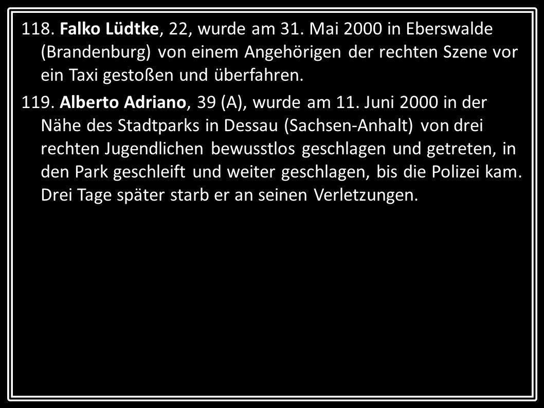 118. Falko Lüdtke, 22, wurde am 31. Mai 2000 in Eberswalde (Brandenburg) von einem Angehörigen der rechten Szene vor ein Taxi gestoßen und überfahren.