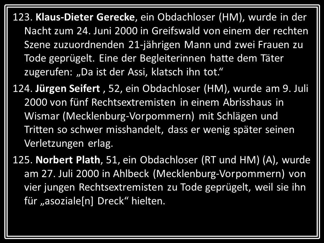 """123. Klaus-Dieter Gerecke, ein Obdachloser (HM), wurde in der Nacht zum 24. Juni 2000 in Greifswald von einem der rechten Szene zuzuordnenden 21-jährigen Mann und zwei Frauen zu Tode geprügelt. Eine der Begleiterinnen hatte dem Täter zugerufen: """"Da ist der Assi, klatsch ihn tot."""