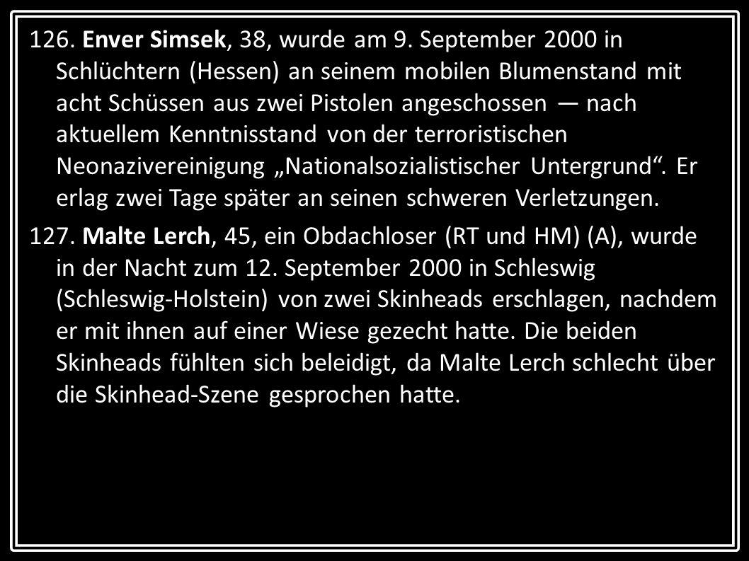 """126. Enver Simsek, 38, wurde am 9. September 2000 in Schlüchtern (Hessen) an seinem mobilen Blumenstand mit acht Schüssen aus zwei Pistolen angeschossen — nach aktuellem Kenntnisstand von der terroristischen Neonazivereinigung """"Nationalsozialistischer Untergrund . Er erlag zwei Tage später an seinen schweren Verletzungen."""