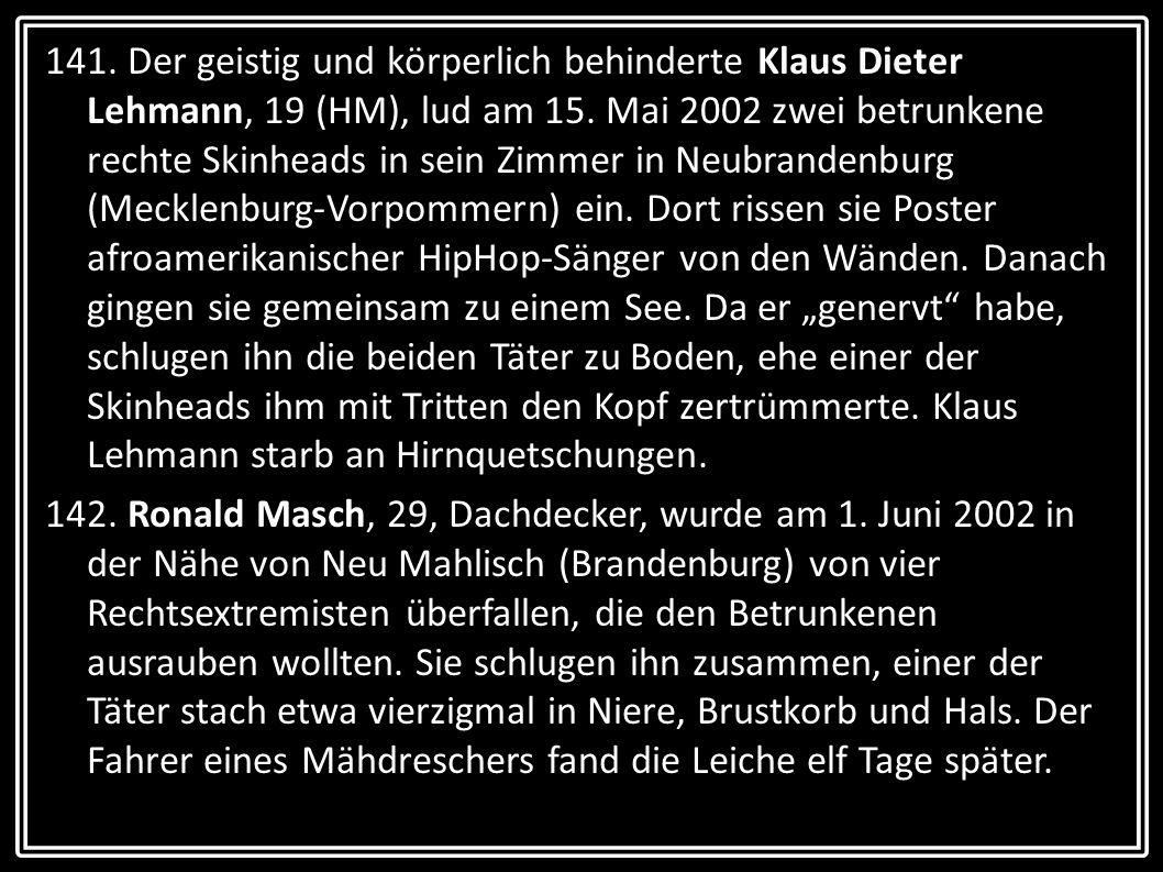 """141. Der geistig und körperlich behinderte Klaus Dieter Lehmann, 19 (HM), lud am 15. Mai 2002 zwei betrunkene rechte Skinheads in sein Zimmer in Neubrandenburg (Mecklenburg-Vorpommern) ein. Dort rissen sie Poster afroamerikanischer HipHop-Sänger von den Wänden. Danach gingen sie gemeinsam zu einem See. Da er """"genervt habe, schlugen ihn die beiden Täter zu Boden, ehe einer der Skinheads ihm mit Tritten den Kopf zertrümmerte. Klaus Lehmann starb an Hirnquetschungen."""
