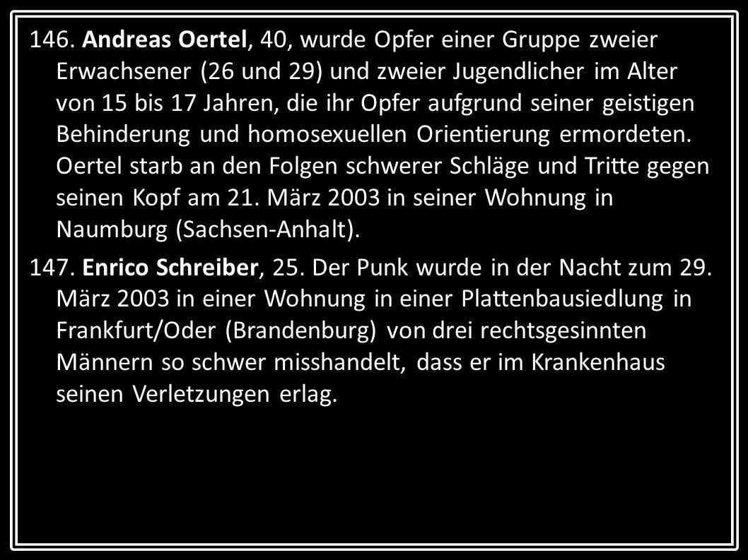 146. Andreas Oertel, 40, wurde Opfer einer Gruppe zweier Erwachsener (26 und 29) und zweier Jugendlicher im Alter von 15 bis 17 Jahren, die ihr Opfer aufgrund seiner geistigen Behinderung und homosexuellen Orientierung ermordeten. Oertel starb an den Folgen schwerer Schläge und Tritte gegen seinen Kopf am 21. März 2003 in seiner Wohnung in Naumburg (Sachsen-Anhalt).