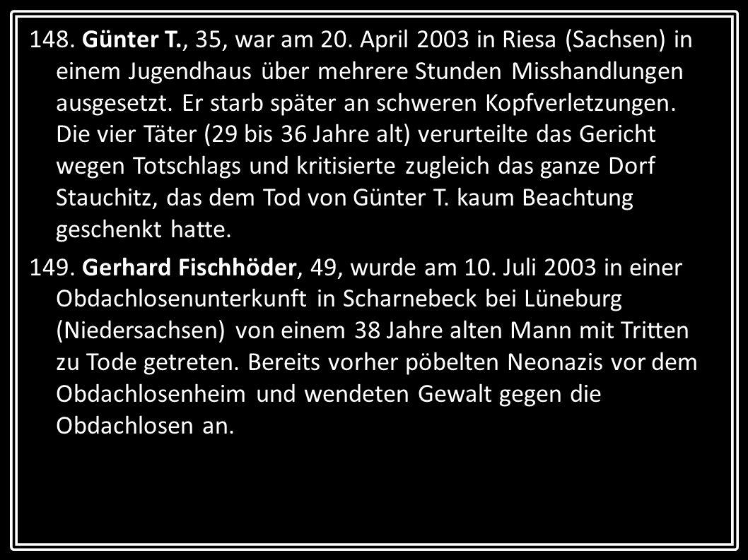148. Günter T., 35, war am 20. April 2003 in Riesa (Sachsen) in einem Jugendhaus über mehrere Stunden Misshandlungen ausgesetzt. Er starb später an schweren Kopfverletzungen. Die vier Täter (29 bis 36 Jahre alt) verurteilte das Gericht wegen Totschlags und kritisierte zugleich das ganze Dorf Stauchitz, das dem Tod von Günter T. kaum Beachtung geschenkt hatte.